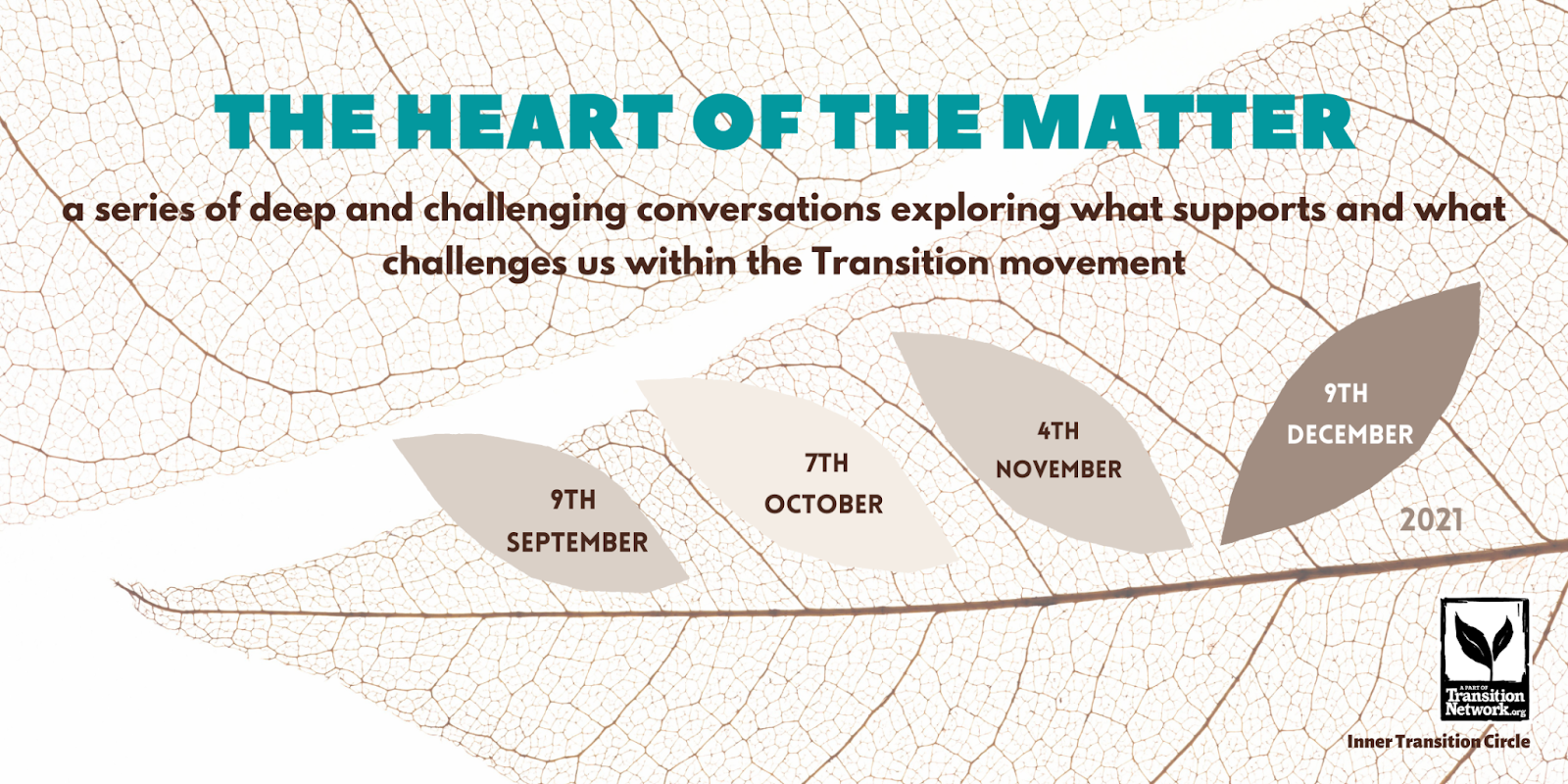 """Flyer advertising the Heart of the Matter webinars, """"a series of deep and challenging conversations exploring what supports and what challenges us within the Transition movement"""". Against the background of a leaf skeleton there are 4 more leaves each containing the date of a webinar. 9th September, 7th October, 4th November, 9th December"""