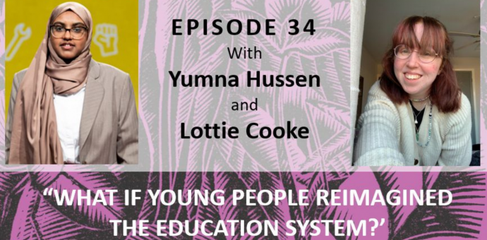 """Pictures of Yumna Hussen and Lottie Cooke with the text """"Episode 34 with Yumna Hussen and Lottie Cooke. What If Young People Reimagined the Education System"""""""